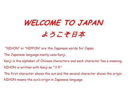 "WELCOME TO JAPAN ようこそ日本 "" NİHON"" or ""NİPPON"" are the Japanese words for Japan. The Japanese language mainly uses Kanji. Kanji is the alphabet of Chinese."
