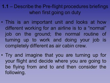 1.1 – Describe the Pre-flight procedures briefings when first going on duty This is an important unit and looks at how different working for an airline.