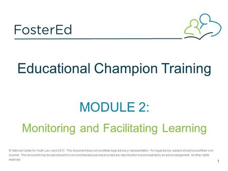 Educational Champion Training MODULE 2: Monitoring and Facilitating Learning © National Center for Youth Law, April 2013. This document does not constitute.