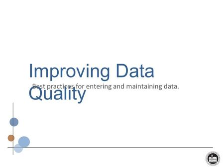 Improving Data Quality Best practices for entering and maintaining data.