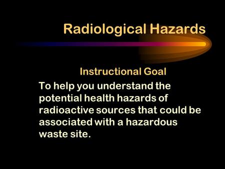 Radiological Hazards Instructional Goal To help you understand the potential health hazards of radioactive sources that could be associated with a hazardous.