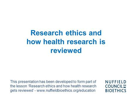 Research ethics and how health research is reviewed This presentation has been developed to form part of the lesson 'Research ethics and how health research.