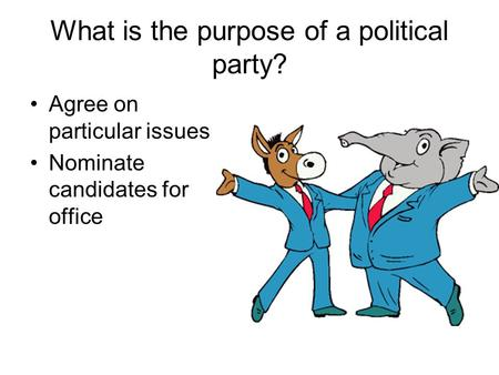 What is the purpose of a political party? Agree on particular issues Nominate candidates for office.