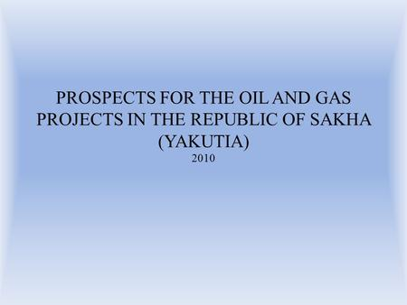 PROSPECTS FOR THE OIL AND GAS PROJECTS IN THE REPUBLIC OF SAKHA (YAKUTIA) 2010.
