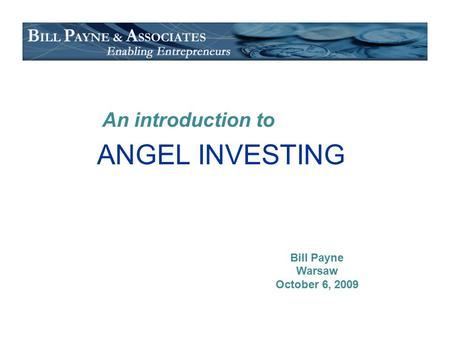 ANGEL INVESTING An introduction to Bill Payne Warsaw October 6, 2009.