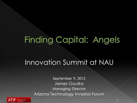 Innovation Summit at NAU September 9, 2012 James Goulka Managing Director Arizona Technology Investor Forum 1.