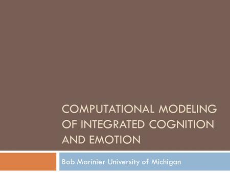 COMPUTATIONAL MODELING OF INTEGRATED COGNITION AND EMOTION Bob MarinierUniversity of Michigan.