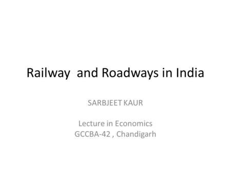 Railway and Roadways in India SARBJEET KAUR Lecture in Economics GCCBA-42, Chandigarh.