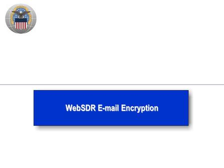 WebSDR E-mail Encryption. 2 Background – WebSDR SDRs designated For Official Use Only (FOUO) since 2006 – DoD 5200.1-R (Appendix 3) says the data which.