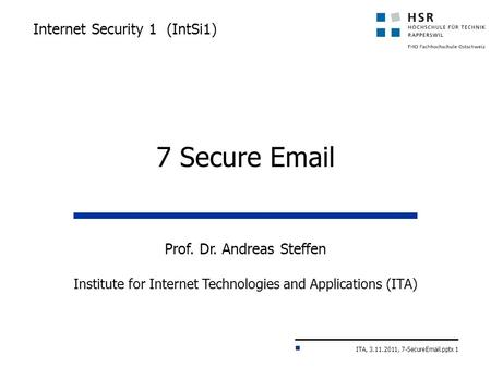 ITA, 3.11.2011, 7-SecureEmail.pptx 1 Internet Security 1 (IntSi1) Prof. Dr. Andreas Steffen Institute for Internet Technologies and Applications (ITA)
