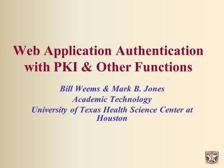 Web Application Authentication with PKI & Other Functions Bill Weems & Mark B. Jones Academic Technology University of Texas Health Science Center at Houston.