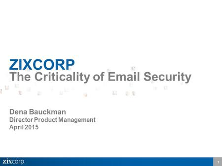 1 ZIXCORP The Criticality of Email Security Dena Bauckman Director Product Management April 2015.