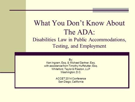 What You Don't Know About The ADA: Disabilities Law in Public Accommodations, Testing, and Employment By: Ken Ingram, Esq. & Michael Gartner, Esq. with.