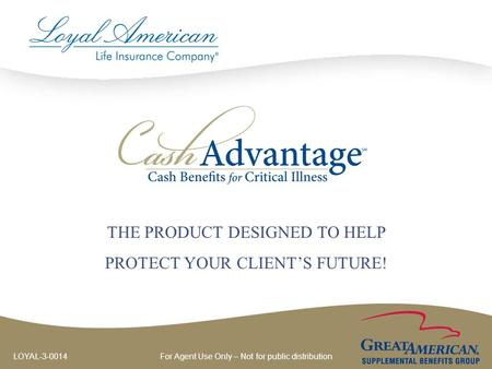 For Agent Use Only – Not for public distribution LOYAL-3-0014 THE PRODUCT DESIGNED TO HELP PROTECT YOUR CLIENT'S FUTURE!