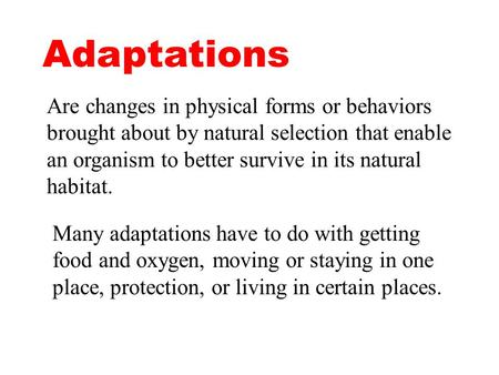 Adaptations Are changes in physical forms or behaviors brought about by natural selection that enable an organism to better survive in its natural habitat.