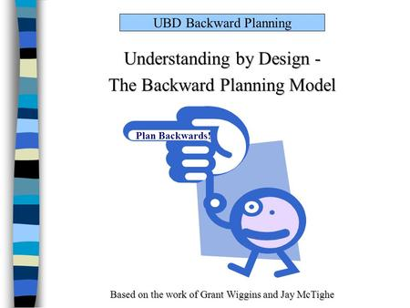 UBD Backward Planning Understanding by Design - The Backward Planning Model Based on the work of Grant Wiggins and Jay McTighe Plan Backwards!