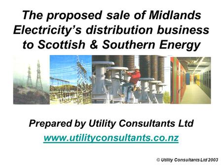 The proposed sale of Midlands Electricity's distribution business to Scottish & Southern Energy © Utility Consultants Ltd 2003 Prepared by Utility Consultants.