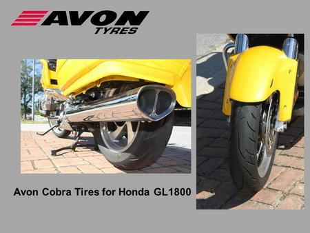 Avon Cobra Tires for Honda GL1800. Challenges building GL1800 tires  Radial tire flex wears tires quicker  Bike is Heavy, powerful, fast,  Riders overload.