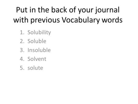 Put in the back of your journal with previous Vocabulary words 1.Solubility 2.Soluble 3.Insoluble 4.Solvent 5.solute.