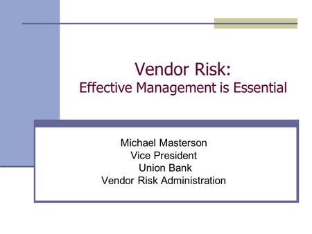 Vendor Risk: Effective Management is Essential Michael Masterson Vice President Union Bank Vendor Risk Administration.