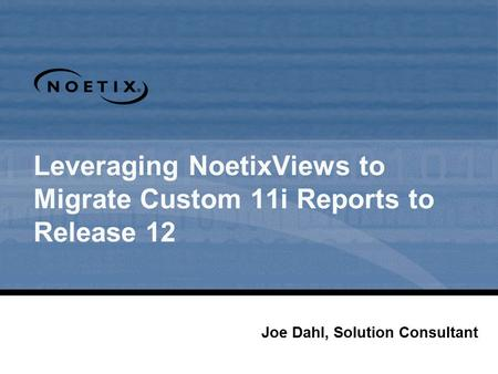 Leveraging NoetixViews to Migrate Custom 11i Reports to Release 12 Joe Dahl, Solution Consultant.