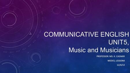 COMMUNICATIVE ENGLISH UNIT5, Music and Musicians PROFESSOR: MS. K. CASIMIR WEEK5, LESSON4 12/4/13.