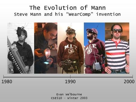 "The Evolution of Mann Steve Mann and his ""WearComp"" invention 19802000 Evan Welbourne CSE510 – Winter 2003 1990."