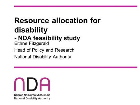 Resource allocation for disability - NDA feasibility study Eithne Fitzgerald Head of Policy and Research National Disability Authority.