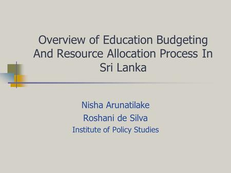 Overview of Education Budgeting And Resource Allocation Process In Sri Lanka Nisha Arunatilake Roshani de Silva Institute of Policy Studies.