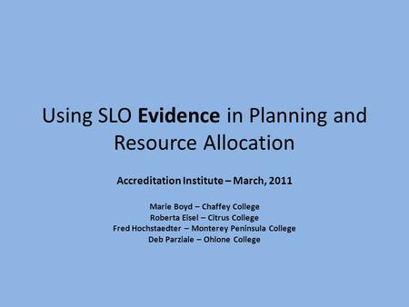 Using SLO Evidence in Planning and Resource Allocation Accreditation Institute – March, 2011 Marie Boyd – Chaffey College Roberta Eisel – Citrus College.