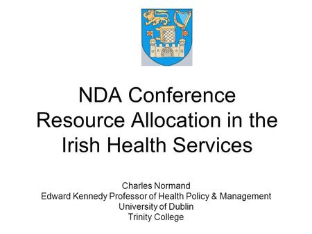 NDA Conference Resource Allocation in the Irish Health Services Charles Normand Edward Kennedy Professor of Health Policy & Management University of Dublin.