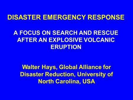 DISASTER EMERGENCY RESPONSE A FOCUS ON SEARCH AND RESCUE AFTER AN EXPLOSIVE VOLCANIC ERUPTION Walter Hays, Global Alliance for Disaster Reduction, University.