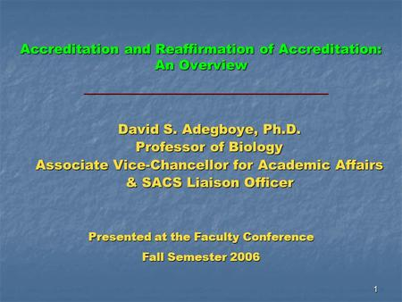 1 Accreditation and Reaffirmation of Accreditation: An Overview David S. Adegboye, Ph.D. Professor of Biology Associate Vice-Chancellor for Academic Affairs.