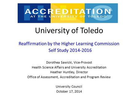 University of Toledo Reaffirmation by the Higher Learning Commission Self Study 2014-2016 Dorothea Sawicki, Vice-Provost Health Science Affairs and University.