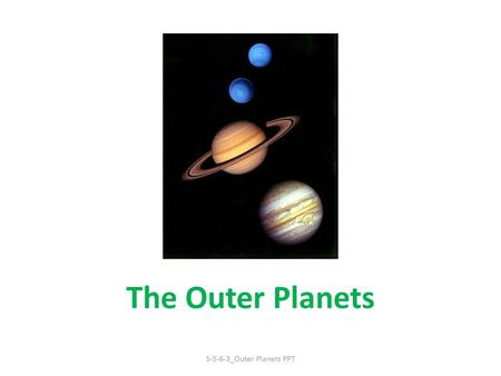 The Outer Planets S-5-6-3_Outer Planets PPT. The Outer Planets The four planets farthest from the Sun: Jupiter, Saturn, Uranus, Neptune Also called the.