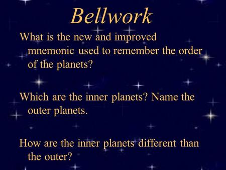 Bellwork What is the new and improved mnemonic used to remember the order of the planets? Which are the inner planets? Name the outer planets. How are.