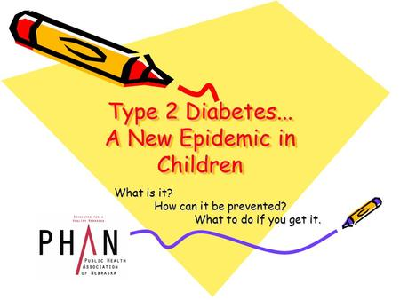 Type 2 Diabetes... A New Epidemic in Children What is it? How can it be prevented? What to do if you get it.