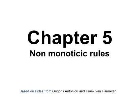 Chapter 5 Non monoticic rules Based on slides from Grigoris Antoniou and Frank van Harmelen.