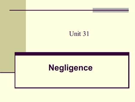 Unit 31 Negligence.  failure to exercise the care toward others which a reasonable or prudent person would do in the circumstances, or taking action.