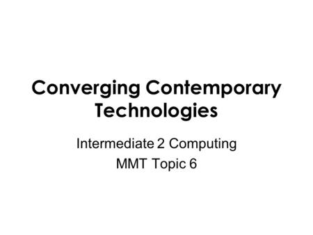 Converging Contemporary Technologies Intermediate 2 Computing MMT Topic 6.