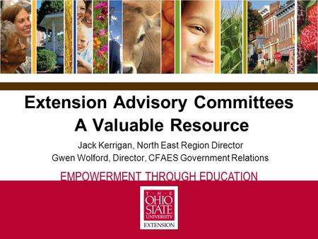 EMPOWERMENT THROUGH EDUCATION Extension Advisory Committees A Valuable Resource Jack Kerrigan, North East Region Director Gwen Wolford, Director, CFAES.