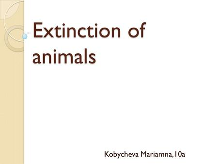Extinction of animals Kobycheva Mariamna,10a. The problem and causes When an entire species, or type, of animal dies out, that species is extinct. Giant.