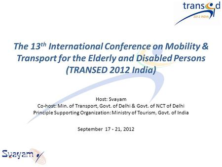 The 13 th International Conference on Mobility & Transport for the Elderly and Disabled Persons (TRANSED 2012 <strong>India</strong>) Host: Svayam Co-host: Min. of Transport,
