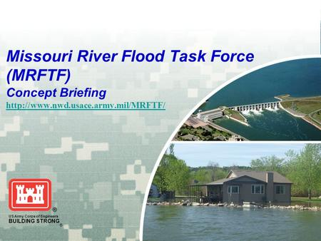 US Army Corps of Engineers BUILDING STRONG ® Missouri River Flood Task Force (MRFTF) Concept Briefing