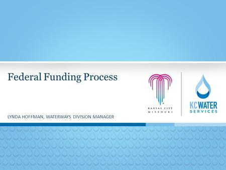 Federal Funding Process LYNDA HOFFMAN, WATERWAYS DIVISION MANAGER.