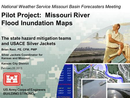 US Army Corps of Engineers BUILDING STRONG ® US Army Corps of Engineers BUILDING STRONG ® National Weather Service Missouri Basin Forecasters Meeting Pilot.