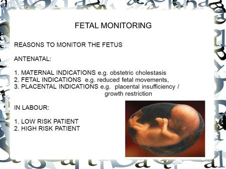 FETAL MONITORING REASONS TO MONITOR THE FETUS ANTENATAL: 1. MATERNAL INDICATIONS e.g. obstetric cholestasis 2. FETAL INDICATIONS e.g. reduced fetal movements,