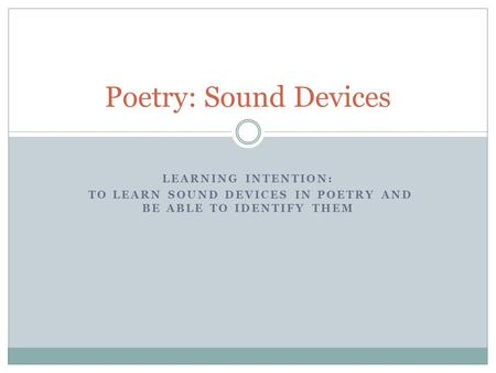 LEARNING INTENTION: TO LEARN SOUND DEVICES IN POETRY AND BE ABLE TO IDENTIFY THEM Poetry: Sound Devices.