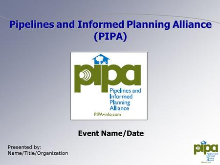 Event Name/Date Presented by: Name/Title/Organization Pipelines and Informed Planning Alliance (PIPA)