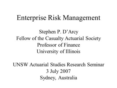 Enterprise Risk Management Stephen P. D'Arcy Fellow of the Casualty Actuarial Society Professor of Finance University of Illinois UNSW Actuarial Studies.